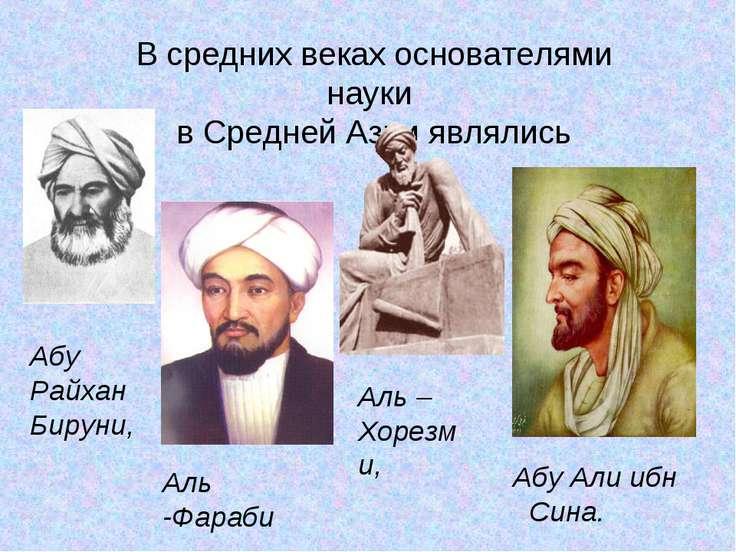 В средних веках основателями науки в Средней Азии являлись Абу Райхан Бируни,...