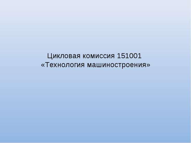 Цикловая комиссия 151001 «Технология машиностроения»
