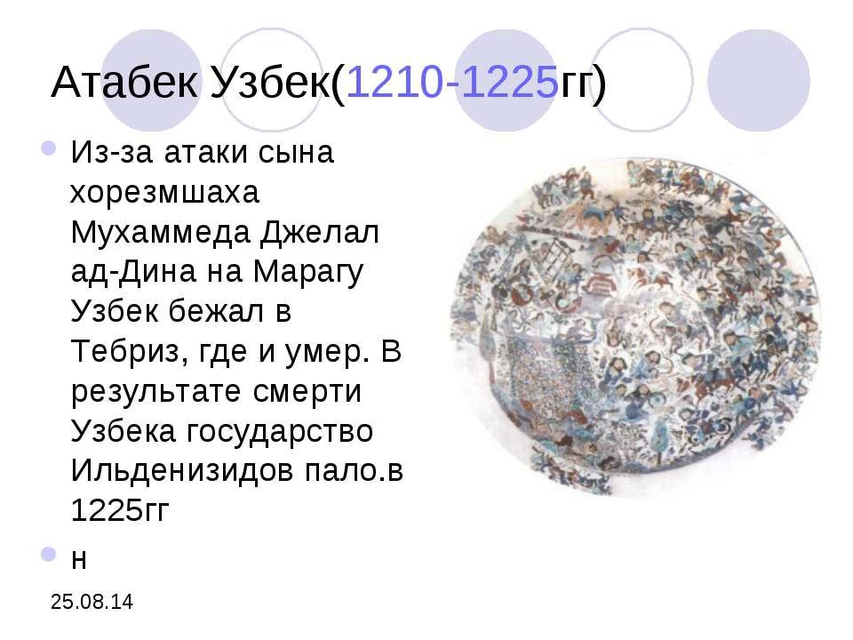 Атабек Узбек(1210-1225гг) Из-за атаки сына хорезмшаха Мухаммеда Джелал ад-Дин...