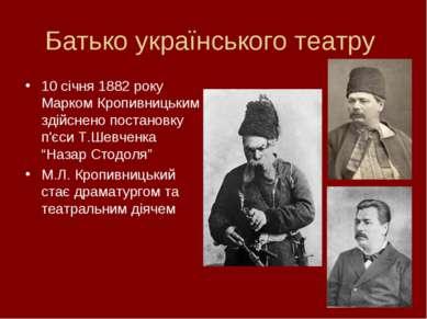 Батько українського театру 10 січня 1882 року Марком Кропивницьким здійснено ...