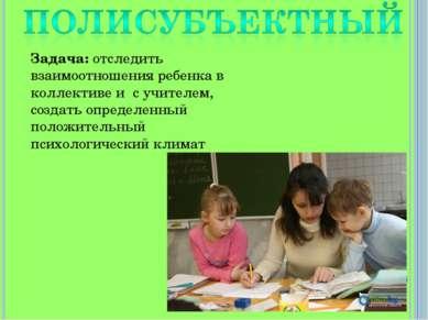 Задача: отследить взаимоотношения ребенка в коллективе и с учителем, создать ...