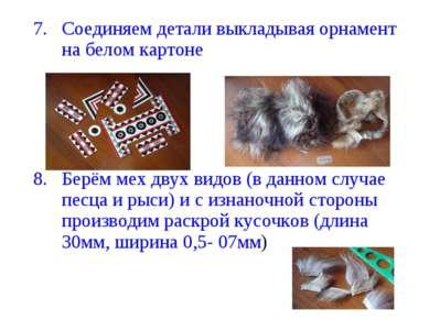Соединяем детали выкладывая орнамент на белом картоне Берём мех двух видов (в...