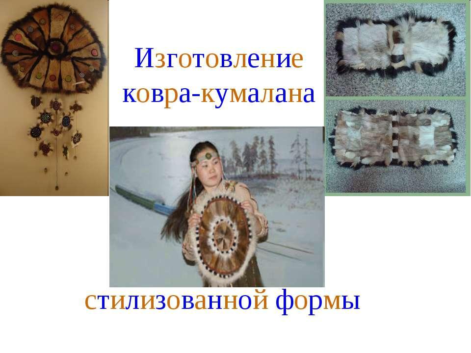 Изготовление ковра-кумалана стилизованной формы