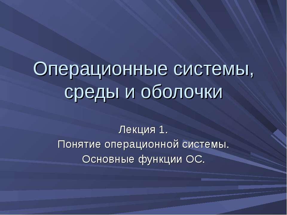 Операционные системы, среды и оболочки Лекция 1. Понятие операционной системы...