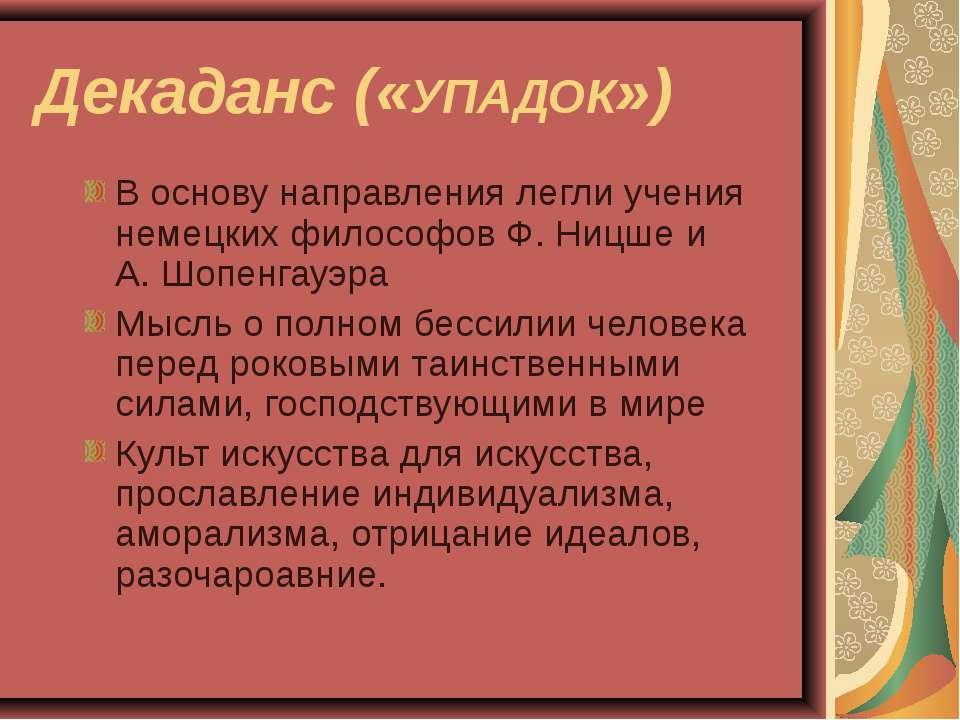 Декаданс («УПАДОК») В основу направления легли учения немецких философов Ф. Н...