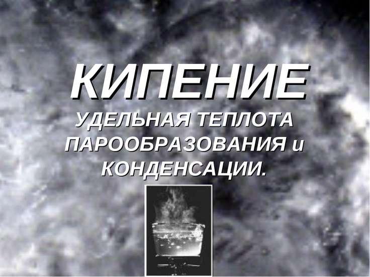 КИПЕНИЕ УДЕЛЬНАЯ ТЕПЛОТА ПАРООБРАЗОВАНИЯ и КОНДЕНСАЦИИ.