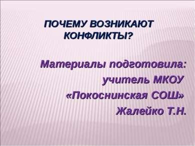ПОЧЕМУ ВОЗНИКАЮТ КОНФЛИКТЫ? Материалы подготовила: учитель МКОУ «Покоснинская...