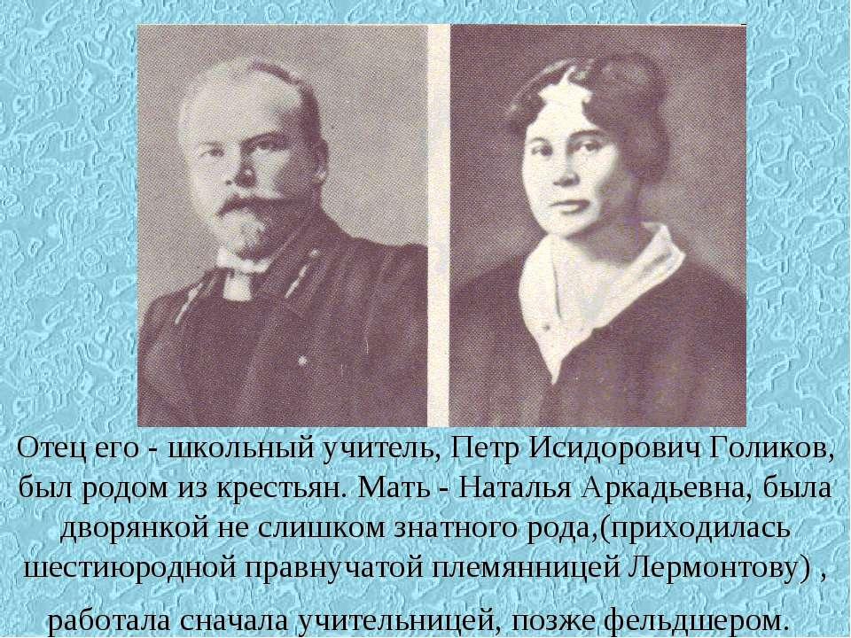 Отец его - школьный учитель, Петр Исидорович Голиков, был родом из крестьян. ...