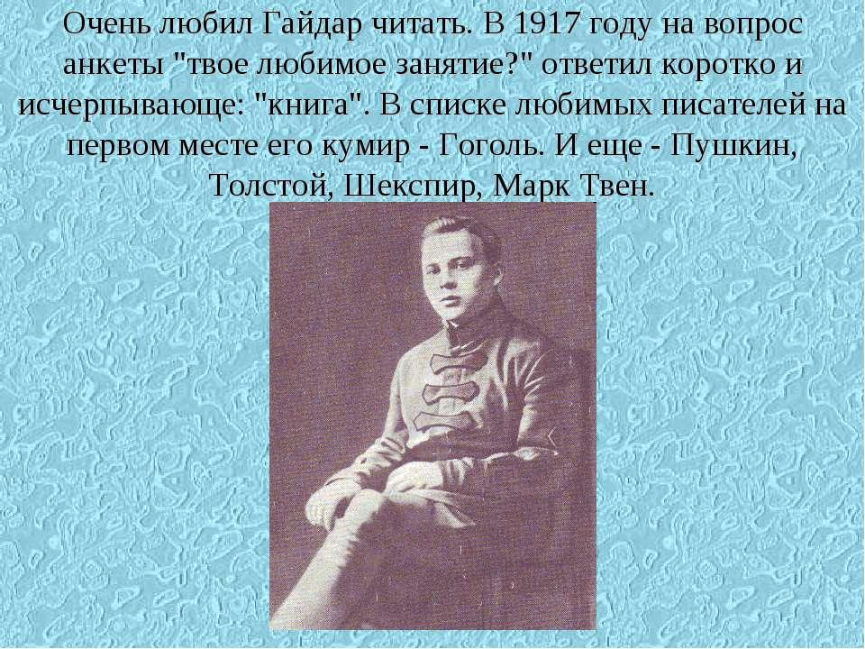 """Очень любил Гайдар читать. В 1917 году на вопрос анкеты """"твое любимое занятие..."""
