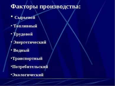 Факторы производства: Сырьевой Топливный Трудовой Энергетический Водный Транс...