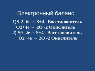 Электронный баланс 1)S-2 -6е→ S+4 Восстановитель O2+4е → 2O -2 Окислитель 2) ...
