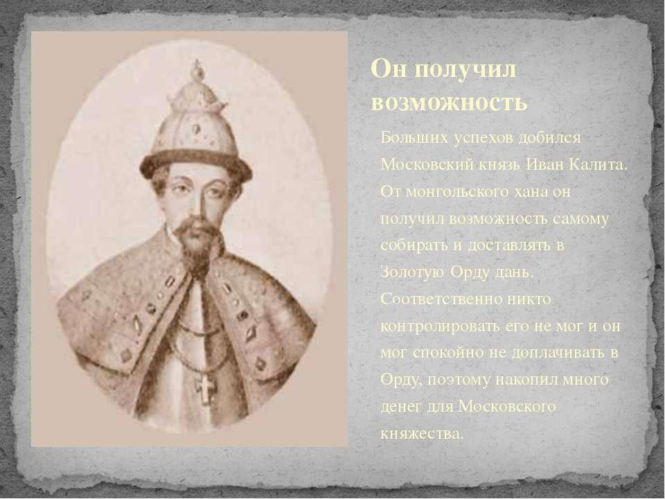 Больших успехов добился Московский князь Иван Калита. От монгольского хана он...