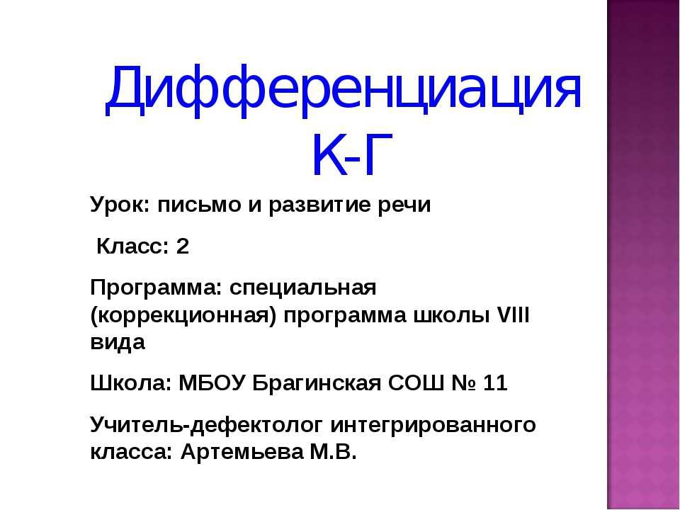 Дифференциация К-Г Урок: письмо и развитие речи Класс: 2 Программа: специальн...