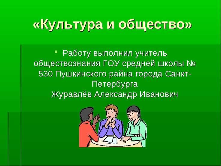 «Культура и общество» Работу выполнил учитель обществознания ГОУ средней школ...