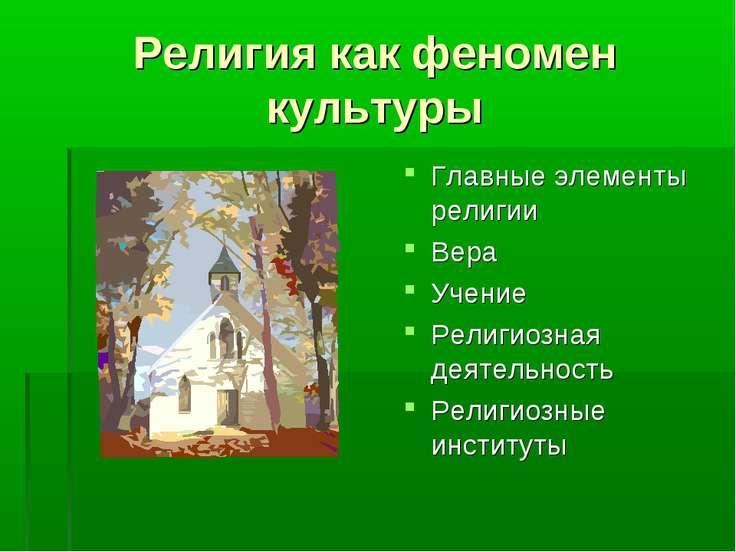 Религия как феномен культуры Главные элементы религии Вера Учение Религиозная...