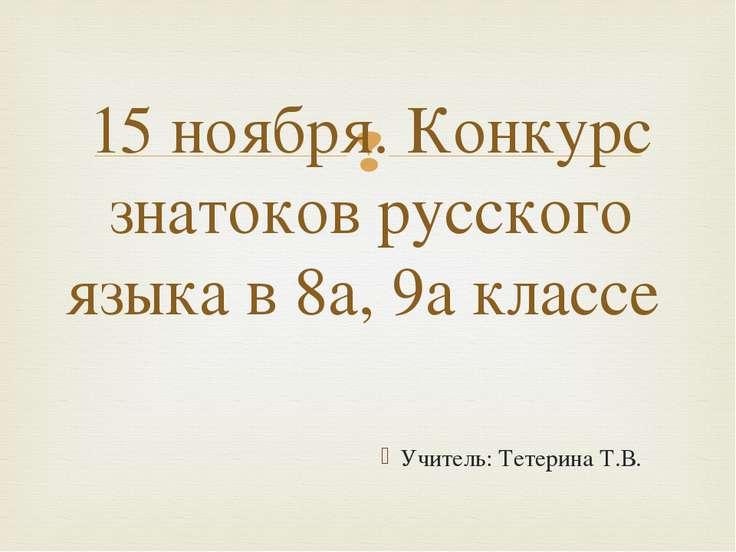Учитель: Тетерина Т.В. 15 ноября. Конкурс знатоков русского языка в 8а, 9а кл...
