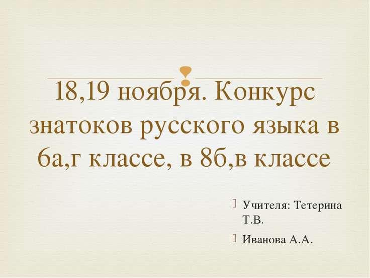 Учителя: Тетерина Т.В. Иванова А.А. 18,19 ноября. Конкурс знатоков русского я...