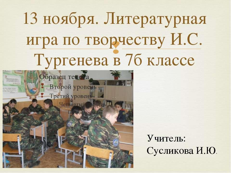 13 ноября. Литературная игра по творчеству И.С. Тургенева в 7б классе Учитель...