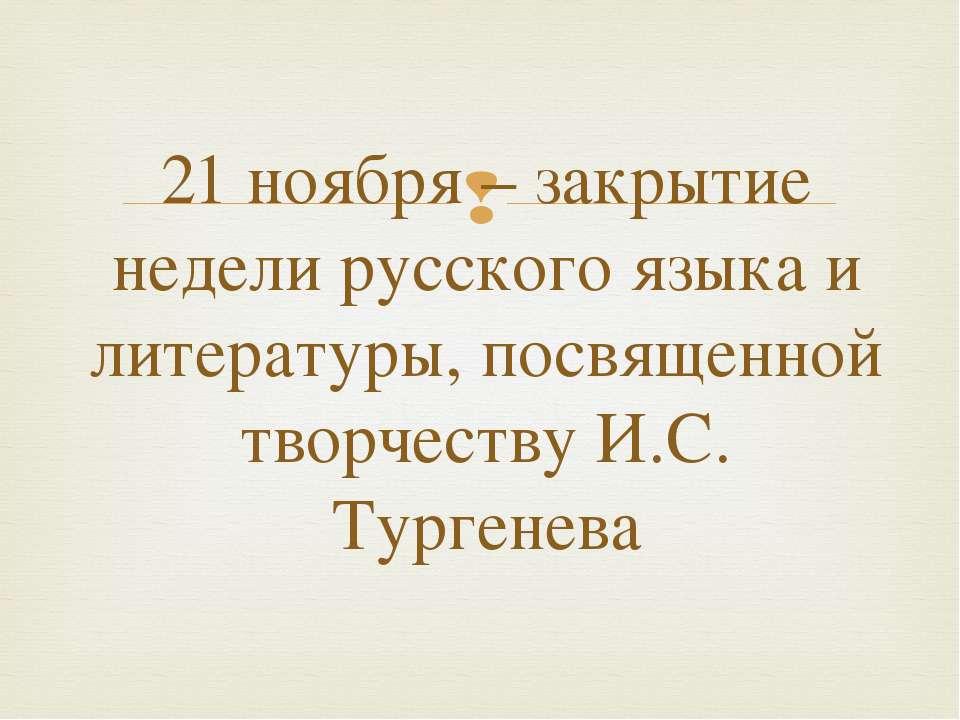 21 ноября – закрытие недели русского языка и литературы, посвященной творчест...