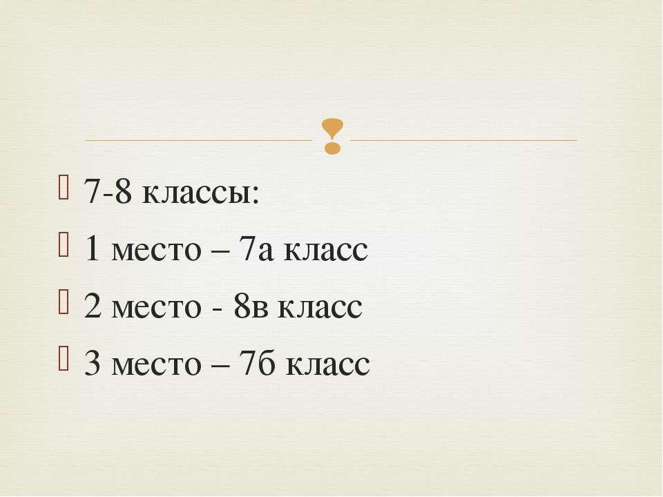 7-8 классы: 1 место – 7а класс 2 место - 8в класс 3 место – 7б класс