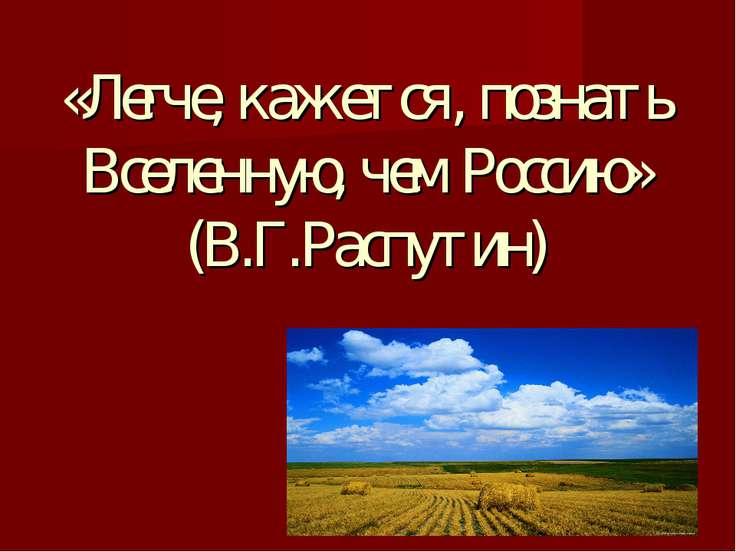«Легче, кажется, познать Вселенную, чем Россию» (В.Г.Распутин)