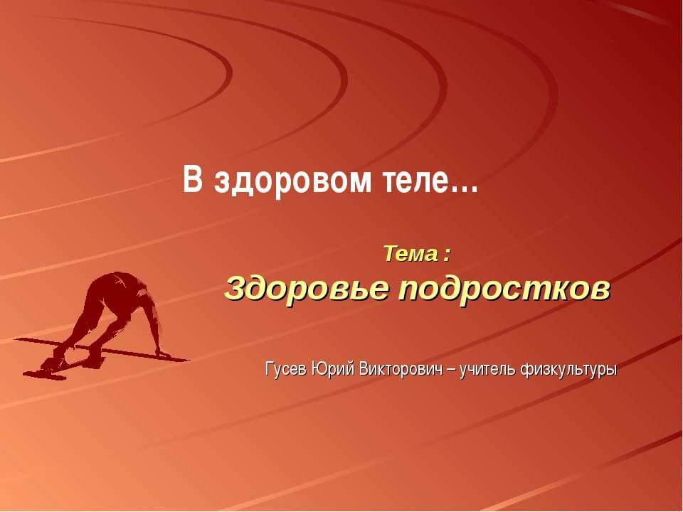 Тема : Здоровье подростков В здоровом теле… Гусев Юрий Викторович – учитель ф...