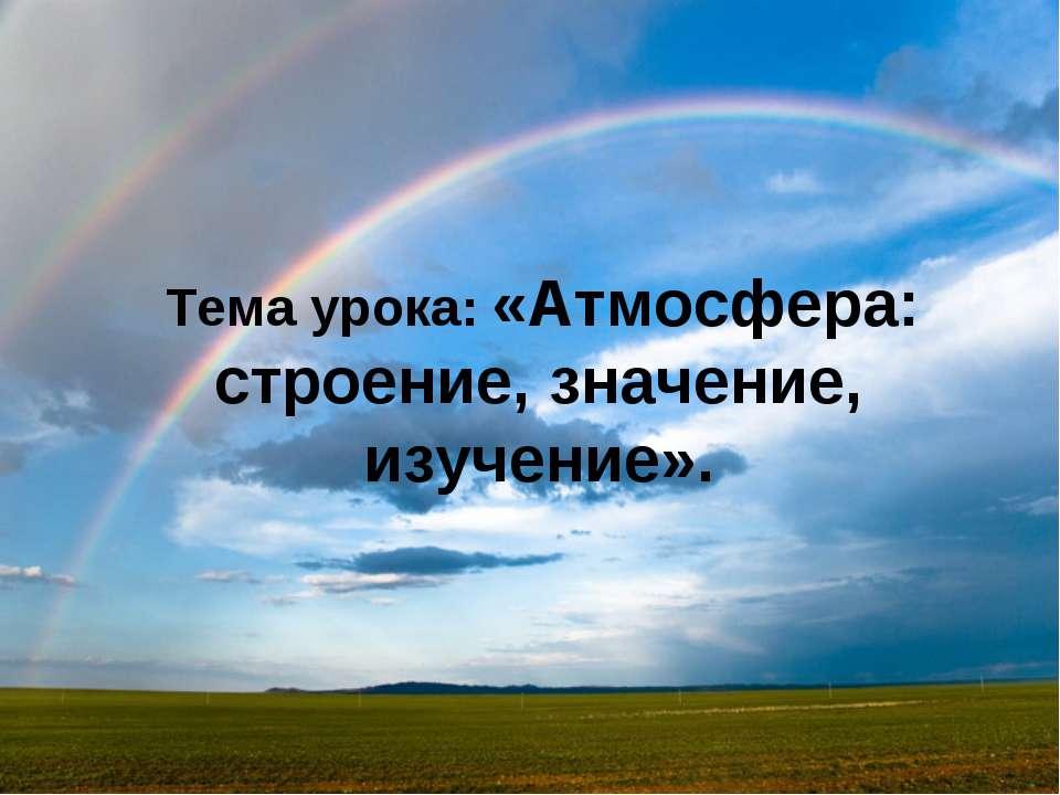 Тема урока: «Атмосфера: строение, значение, изучение».