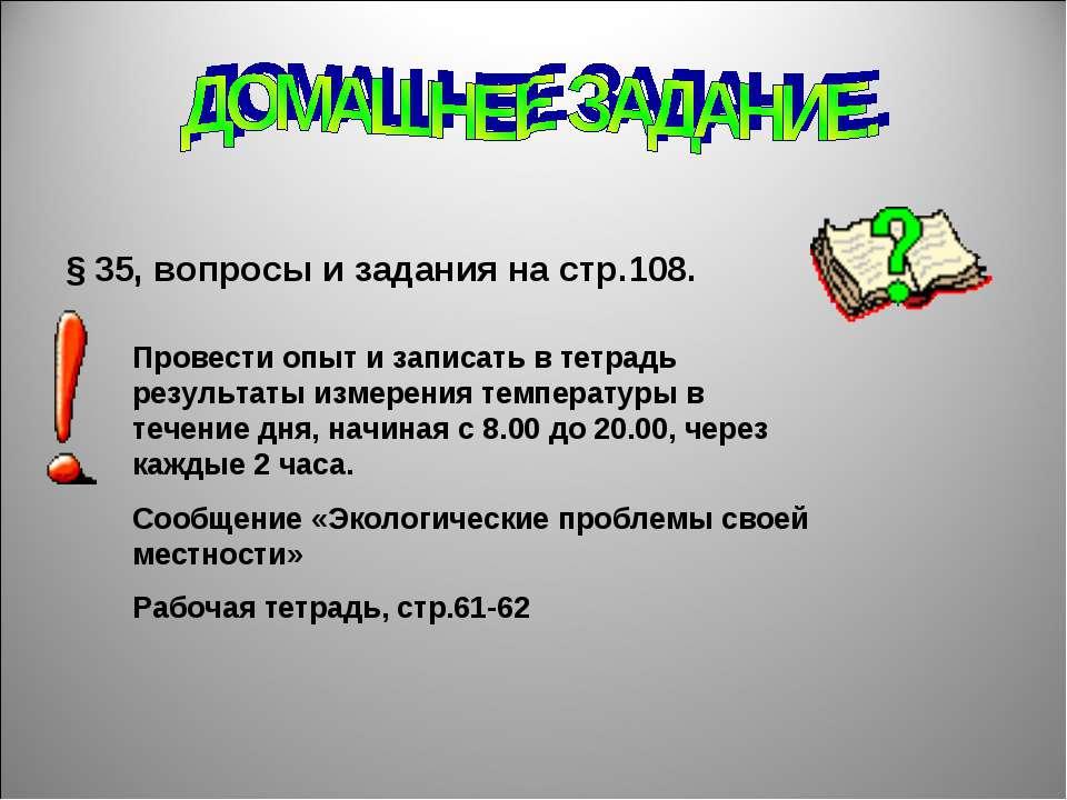 § 35, вопросы и задания на стр.108. Провести опыт и записать в тетрадь резуль...