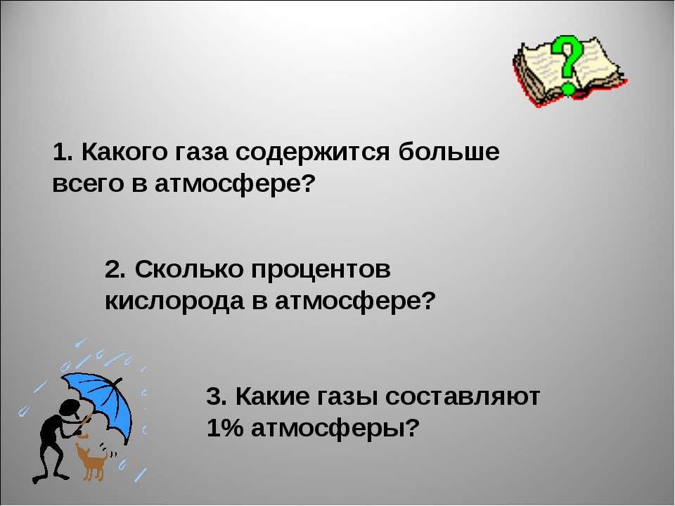 1. Какого газа содержится больше всего в атмосфере? 2. Сколько процентов кисл...