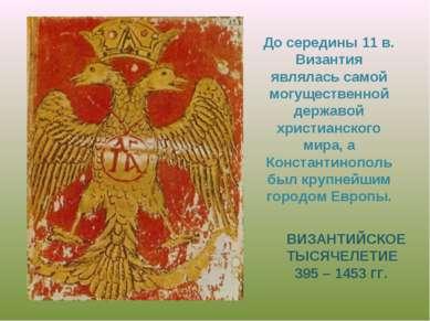 ВИЗАНТИЙСКОЕ ТЫСЯЧЕЛЕТИЕ 395 – 1453 ГГ. До середины 11 в. Византия являлась с...