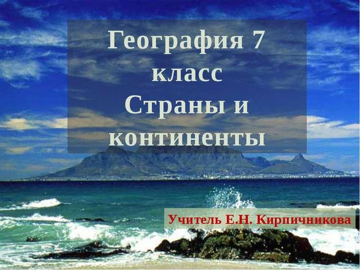 География 7 класс Страны и континенты Учитель Е.Н. Кирпичникова