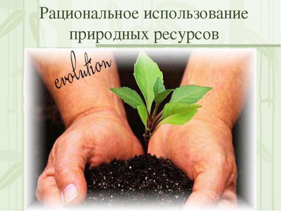 Рациональное использование природных ресурсов
