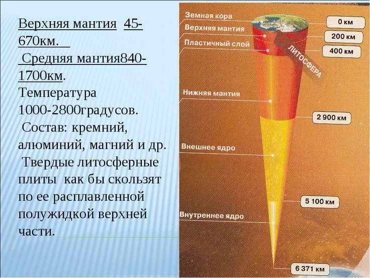 Верхняя мантия 45-670км. Средняя мантия840-1700км. Температура 1000-2800граду...