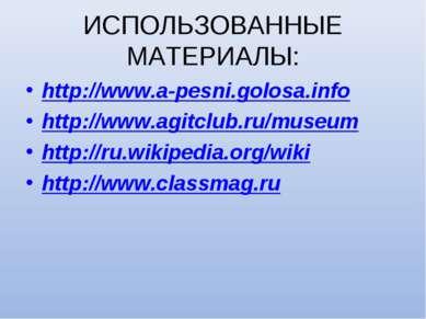 ИСПОЛЬЗОВАННЫЕ МАТЕРИАЛЫ: http://www.a-pesni.golosa.info http://www.agitclub....