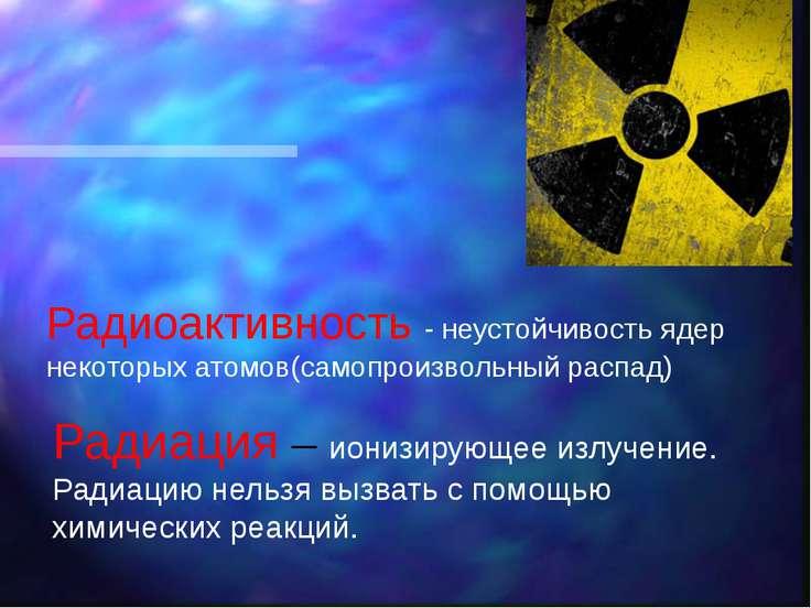 Радиоактивность - неустойчивость ядер некоторых атомов(самопроизвольный распа...