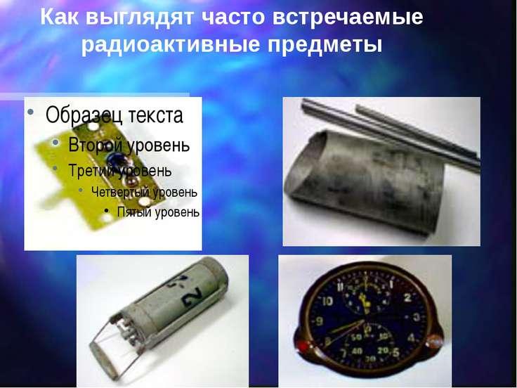 Как выглядят часто встречаемые радиоактивные предметы