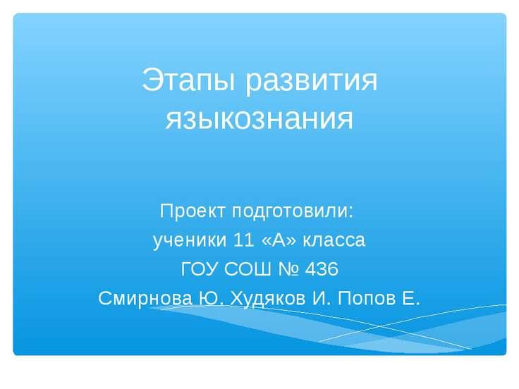 Этапы развития языкознания Проект подготовили: ученики 11 «А» класса ГОУ СОШ ...
