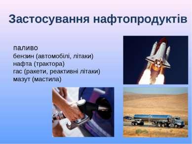 Застосування нафтопродуктів паливо бензин (автомобілі, літаки) нафта (трактор...