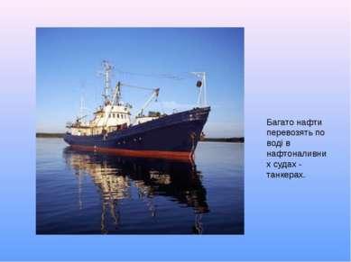Багато нафти перевозять по воді в нафтоналивних судах - танкерах.