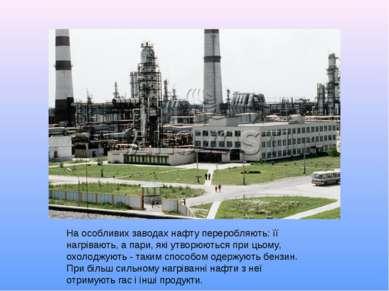 На особливих заводах нафту переробляють: її нагрівають, а пари, які утворюють...