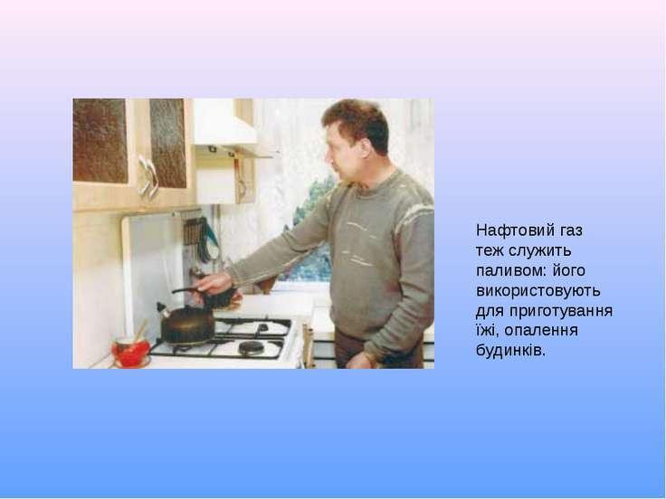 Нафтовий газ теж служить паливом: його використовують для приготування їжі, о...