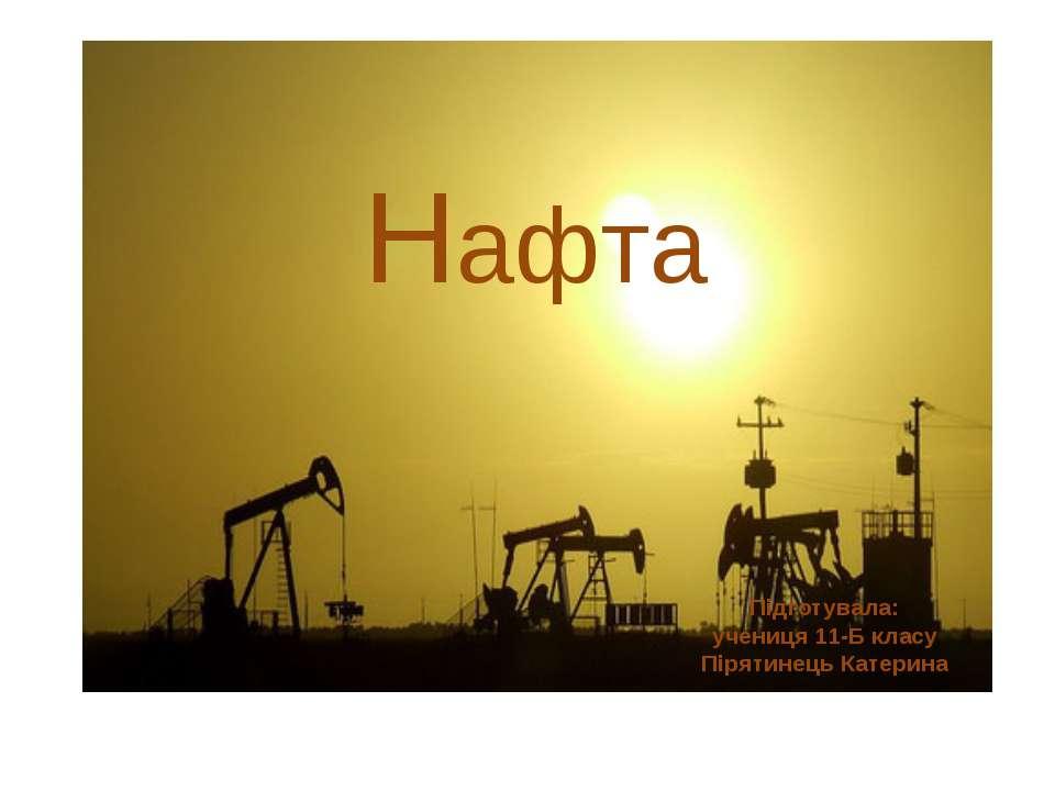 Нафта Підготувала: учениця 11-Б класу Пірятинець Катерина