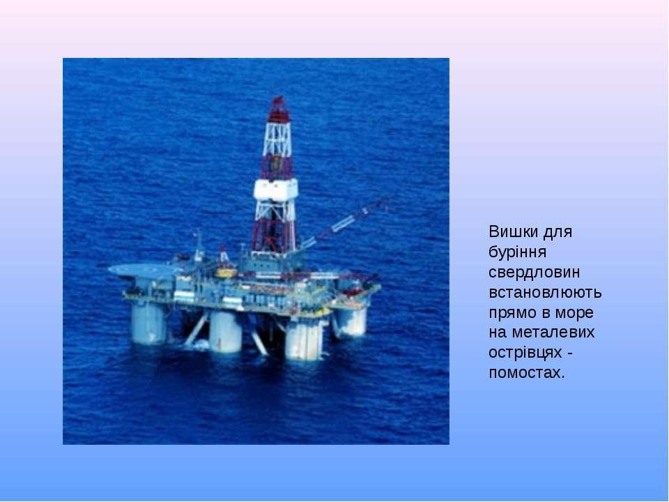 Вишки для буріння свердловин встановлюють прямо в море на металевих острівцях...