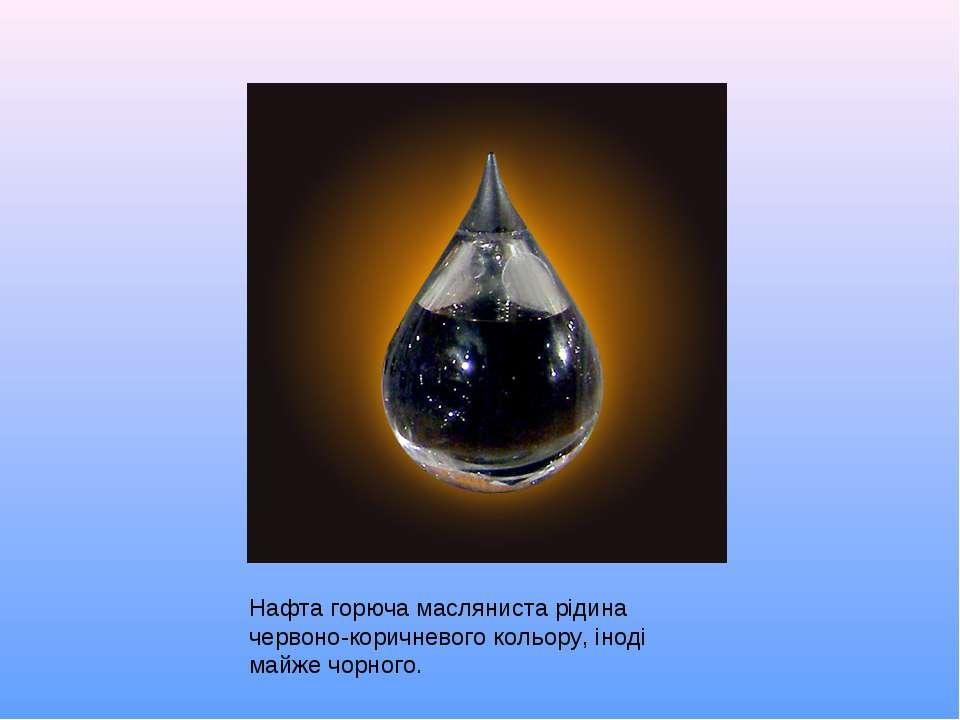 Нафта горюча масляниста рідина червоно-коричневого кольору, іноді майже чорного.