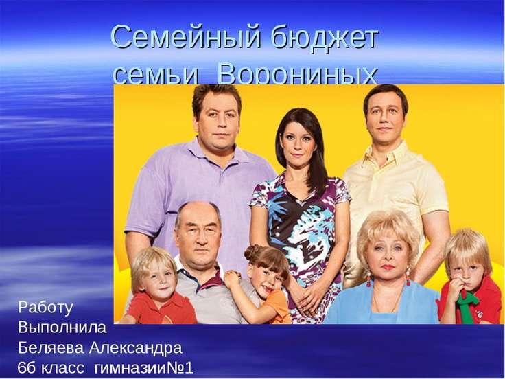 Семейный бюджет семьи Ворониных Работу Выполнила Беляева Александра 6б класс ...