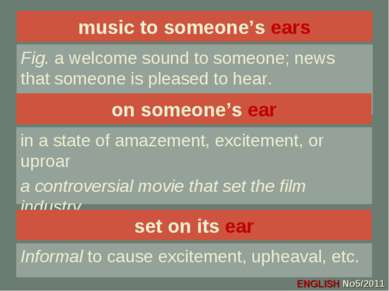 music to someone's ears Fig. a welcome sound to someone; news that someone is...