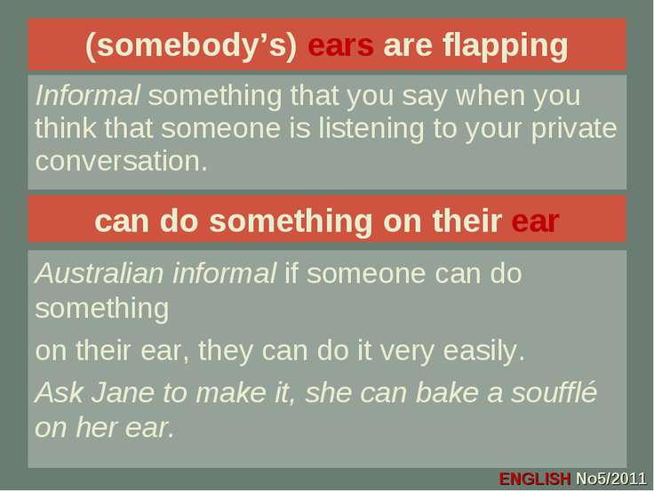 (somebody's) ears are flapping Informal something that you say when you think...