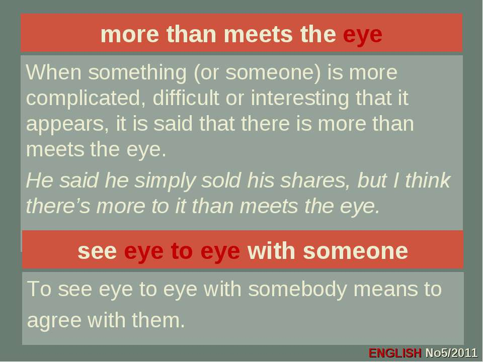 more than meets the eye When something (or someone) is more complicated, diff...