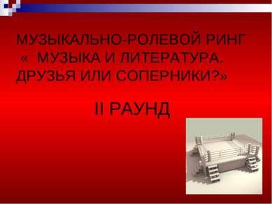 МУЗЫКАЛЬНО-РОЛЕВОЙ РИНГ « МУЗЫКА И ЛИТЕРАТУРА. ДРУЗЬЯ ИЛИ СОПЕРНИКИ?» II РАУНД