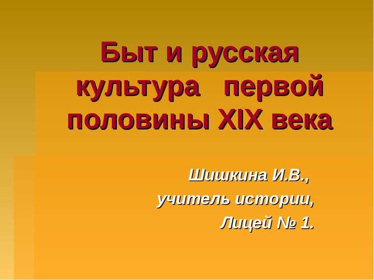 Быт и русская культура первой половины XIX века Шишкина И.В., учитель истории...